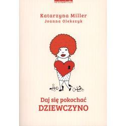 DAJ SIĘ POKOCHAĆ DZIEWCZYNO Miller,joanna Olekszyk Katarzyna