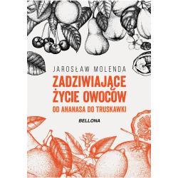ZADZIWIAJĄCE ŻYCIE OWOCÓW OD ANANASA DO TRUSKAWKI Molenda Jarosław
