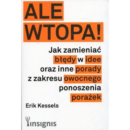 ALE WTOPA JAK ZMIENIAĆ BŁĘDY W IDEE ORAZ INNE PORADY Z ZAKRESU OWOCNEGO PONOSZENIA PORAŻEK Erik Kessels