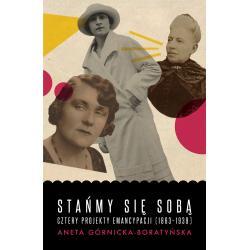 STAŃMY SIĘ SOBĄ CZTERY PROJEKTY EMANCYPACJI 1863-1939 Aneta Górnicka-Boratyńska