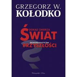 DOKĄD ZMIERZA ŚWIAT EKONOMIA POLITYCZNA PRZYSZŁOŚCI Grzegorz W. Kołodko