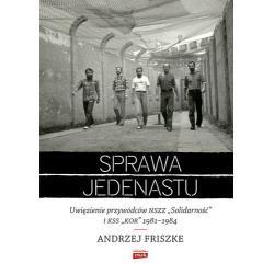 SPRAWA JEDENASTU UWIĘZIENIE PRZYWÓDCÓW NSZZ SOLIDARNOŚĆ I KSS KOR 1981-1984 Friszke Andrzej
