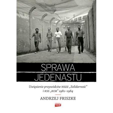 SPRAWA JEDENASTU UWIĘZIENIE PRZYWÓDCÓW NSZZ SOLIDARNOŚĆ I KSS KOR 1981-1984 Andrzej Friszke