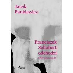 FRANCISZEK SCHUBERT ODCHODZI ZBIÓR OPOWIADAŃ Pankiewicz Jacek