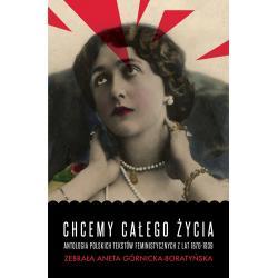 CHCEMY CAŁEGO ŻYCIA ANTOLOGIA POLSKICH TEKSTÓW FEMINISTYCZNYCH Z LAT 1870-1939 Aneta Górnicka-Boratyńska