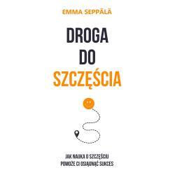 DROGA DO SZCZĘŚCIA JAK NAUKA O SZCZĘŚCIU POMOŻE CI OSIĄGNĄĆ SUKCES Emma Seppala