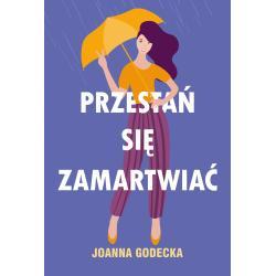 PRZESTAŃ SIĘ ZAMARTWIAĆ Joanna Godecka