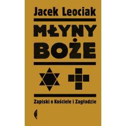MŁYNY BOŻE ZAPISKI O KOŚCIELE I ZAGŁADZIE Leociak Jacek