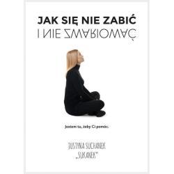 JAK SIĘ NIE ZABIĆ I NIE ZWARIOWAĆ Justyna Suchanek