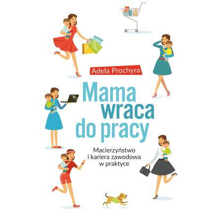 MAMA WRACA DO PRACY MACIERZYŃSTWO I KARIERA ZAWODOWA W PRAKTYCE Adela Prochyra