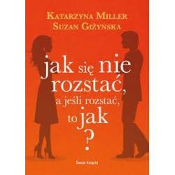 JAK SIĘ NIE ROZSTAĆ, A JEŚLI ROZSTAĆ TO JAK ? Suzan Giżyńska, Katarzyna Miller