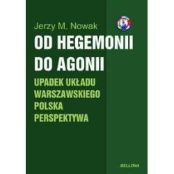 OD HEGEMONII DO AGONII. UPADEK UKŁADU WARSZAWSKIEGO POLSKA PERSPEKTYWA M. Jerzy