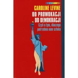 OD PROWOKACJI DO DEMOKRACJI. CZYLI O TYM, DLACZEGO POTRZEBNA NAM SZTUKA Caroline Levine