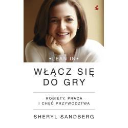 WŁĄCZ SIĘ DO GRY. KOBIETY, PRACA I CHĘĆ PRZYWÓDZTWA Sandberg Sheryl