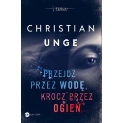 PRZEJDŹ PRZEZ WODĘ, KROCZ PRZEZ OGIEŃ Christian Unge
