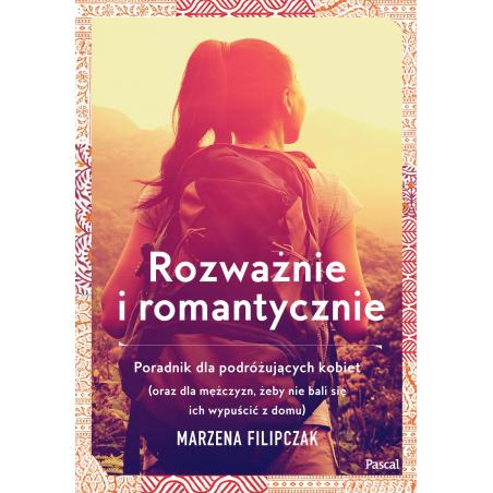 ROZWAŻNIE I ROMANTYCZNIE PORADNIK DLA PODRÓŻUJĄCYCH KOBIET Marzena Filipczak