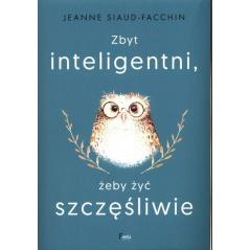 ZBYT INTELIGENTNI, ŻEBY ŻYĆ SZCZĘŚLIWIE Jeanne Siaud-Facchin