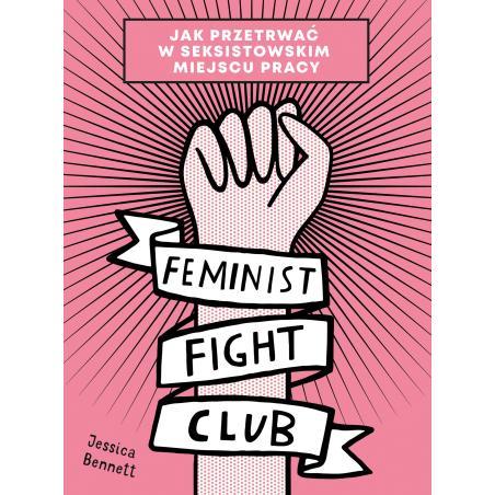 FEMINIST FIGHT CLUB JAK PRZETRWAĆ W SEKSISTOWSKIM MIEJSCU PRACY Jessica Bennett