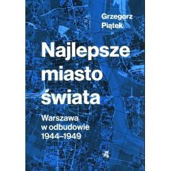 NAJLEPSZE MIASTO ŚWIATA WARSZAWA W ODBUDOWIE 1944-1949 Grzegorz Piątek