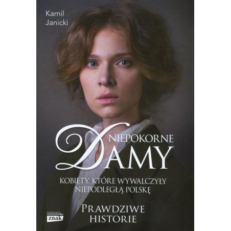 NIEPOKORNE DAMY KOBIETY KTÓRE WYWALCZYŁY NIEPODLEGŁĄ POLSKĘ Janicki Kamil