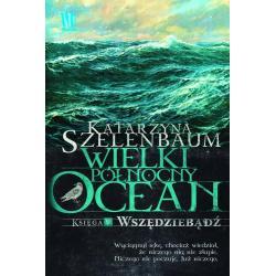 WIELKI PÓŁNOCNY OCEAN. KSIĘGA 5. WSZĘDZIEBĄDŹ Szelenbaum Katarzyna