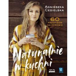 NATURALNIE W KUCHNI 60 PRZEPISÓW NA ZDROWIE Agnieszka Cegielska