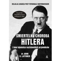 ŚMIERTELNA CHOROBA HITLERA I INNE TAJEMNICE NAZISTOWSKICH PRZYWÓDCÓW John K. Lattimer
