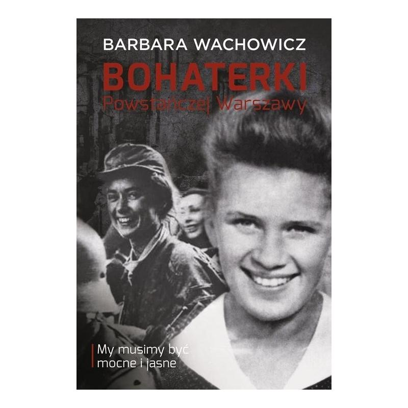 BOHATERKI POWSTAŃCZEJ WARSZAWY. MY MUSIMY BYĆ MOCNE I JASNE Barbara Wachowicz