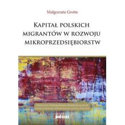 KAPITAŁ POLSKICH MIGRANTÓW W ROZWOJU MIKROPRZEDSIĘBIORSTW Małgorzata Grotte