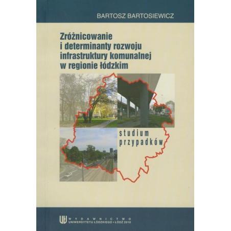 ZRÓŻNICOWANIE I DETERMINANTY ROZWOJU INFRASTRUKTURY KOMUNALNEJ W REGIONIE ŁÓDZKIM Bartosz Bartosiewicz