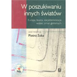 W POSZUKIWANIU INNYCH ŚWIATÓW EUROPA LEWICA SOCJALDEMOKRACJA WOBEC ZMIAN GLOBALNYCH Piotr Żuka