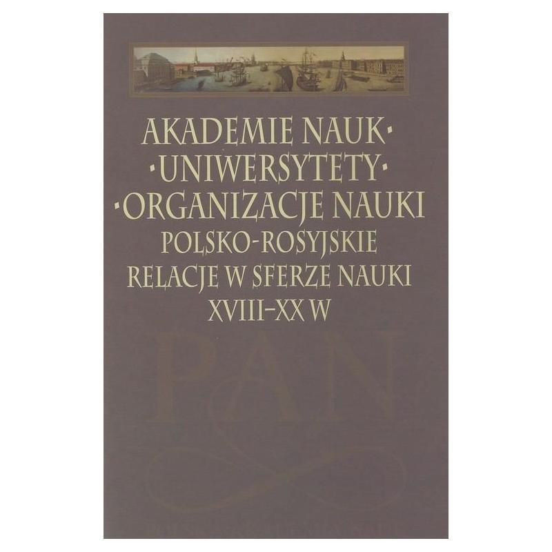 AKADEMIE NAUK UNIWERYSTETY ORGANIZACJE NAUKI. POLSKO-ROSYJSKIE RELACJE W SFERZE NAUKI XVIII-XX W