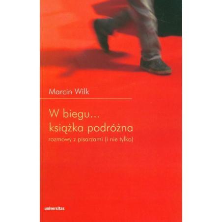W BIEGU... KSIĄŻKA PODRÓŻNA. ROZMOWY Z PISARZAMI (I NIE TYLKO) Marcin Wilk