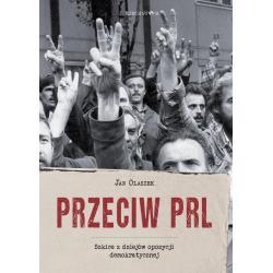 PRZECIW PRL SZKICE Z DZIEJÓW OPOZYCJI DEMOKRATYCZNEJ Jan Olaszek