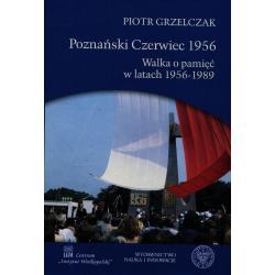 POZNAŃSKI CZERWIEC 1956. WALKA O PAMIĘĆ W LATACH 1956-1989 Piotr Grzelczak