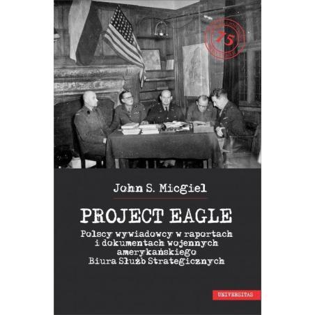 PROJECT EAGLE POLSCY WYWIADOWCY W RAPORTACH I DOKUMENTACH WOJENNYCH AMERYKAŃSKIEGO BIURA SŁUŻB STRATEGICZNYCH John Micgiel