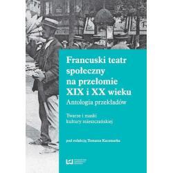 FRANCUSKI TEATR SPOŁECZNY NA PRZEŁOMIE XIX I XX WIEKU ANTOLOGIA PRZEKŁADÓW. TWARZE I MASKI KULTURY MIESZCZAŃSKIEJ