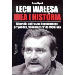 LECH WAŁĘSA IDEA I HISTORIA BIOGRAFIA POLITYCZNA LEGENDARNEGO PRZYWÓDCY Paweł Zyzak