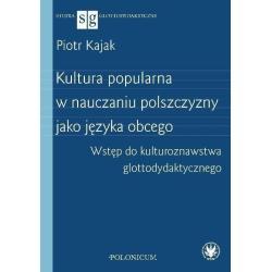 KULTURA POPULARNA W NAUCZANIU POLSZCZYZNY JAKO JĘZYKA OBCEGO WSTĘP DO KULTUROZNAWSTWA GLOTTODYDAKTY  Piotr Kajak