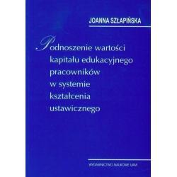 PODNOSZENIE WARTOŚCI KAPITAŁU EDUKACYJNEGO PRACOWNIKÓW W SYSTEMIE KSZTAŁCENIA USTAWICZNEGO Joanna Szłapińska