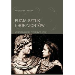 FUZJA SZTUK I HORYZONTÓW ARYSTOTELESOWSKI PARADYGMAT OPERY Katarzyna Lisiecka