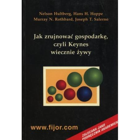 JAK ZRUJNOWAĆ GOSPODARKĘ CZYLI KEYNES WIECZNIE ŻYWY Nelson Hultberg, Murray N. Rothbard, Joseph T. Salerno, Hans-Herman Hoppe