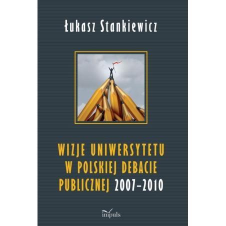WIZJE UNIWERSYTETU W POLSKIEJ DEBACIE PUBLICZNEJ 2007-2010 Łukasz Stankiewicz