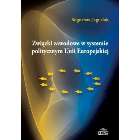 ZWIĄZKI ZAWODOWE W SYSTEMIE POLITYCZNYM UNII EUROPEJSKIEJ Bogusław Jagusiak
