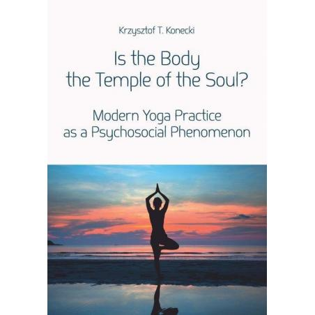 IS THE BODY THE TEMPLE OF THE SOUL? MODERN YOGA PRACTICE AS A PSYCHOLOGICAL PHENOMENON Krzysztof Konecki