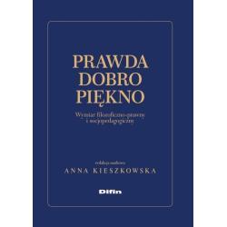 PRAWDA DOBRO PIĘKNO WYMIAR FILOZOFICZNO-PRAWNY I SOCJOPEDAGOGICZNY Anna Kieszkowska