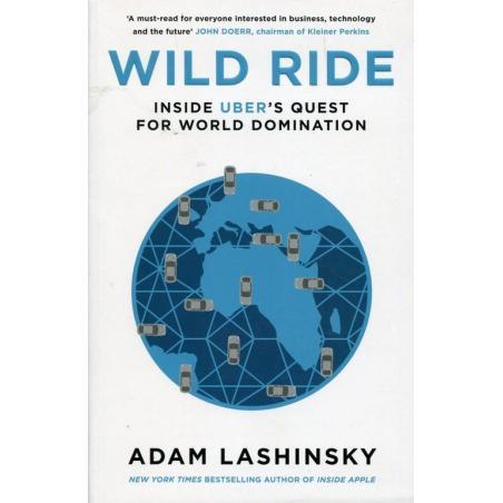 WILD RIDE INSIDE UBER'S QUEST FOR WORLD DOMINATION Adam Lashinsky