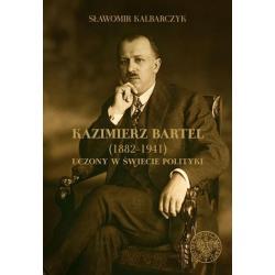 KAZIMIERZ BARTEL 1882-1941 UCZONY W ŚWIECI POLITYKI Sławomir Kalbarczyk