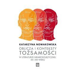 OBLICZA I KONTEKSTY TOŻSAMOŚCI W LITERATURZE NIEMIECKOJĘZYCZNEJ XX I XXI WIEKU Katarzyna Nowakowska