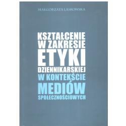 KSZTAŁCENIE W ZAKRESIE ETYKI DZIENIKARSKIEJ W KONTEKŚCIE MEDIÓW SPOŁECZNOŚCIOWYCH Małgorzata Laskowska